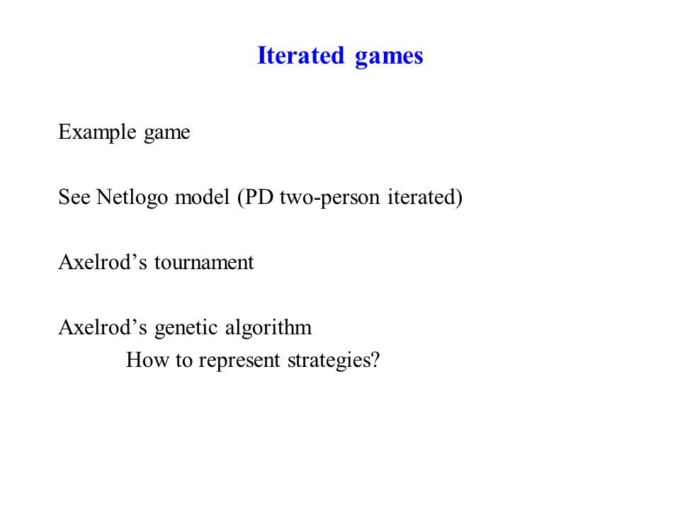 Iterated games Example game See Netlogo model (PD two-person iterated) Axelrod's tournament Axelrod's genetic algorithm How to represent strategies?