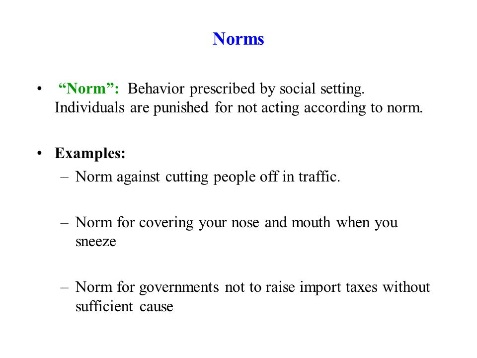 "Norms ""Norm"": Behavior prescribed by social setting. Individuals are punished for not acting according to norm. Examples: –Norm against cutting people"