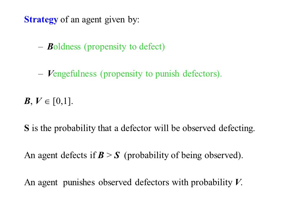Strategy of an agent given by: –Boldness (propensity to defect) –Vengefulness (propensity to punish defectors). B, V  [0,1]. S is the probability tha