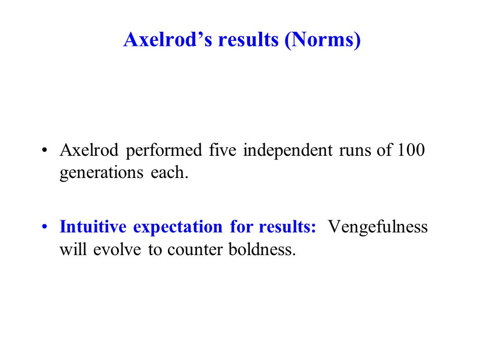 Axelrod's results (Norms) Axelrod performed five independent runs of 100 generations each. Intuitive expectation for results: Vengefulness will evolve