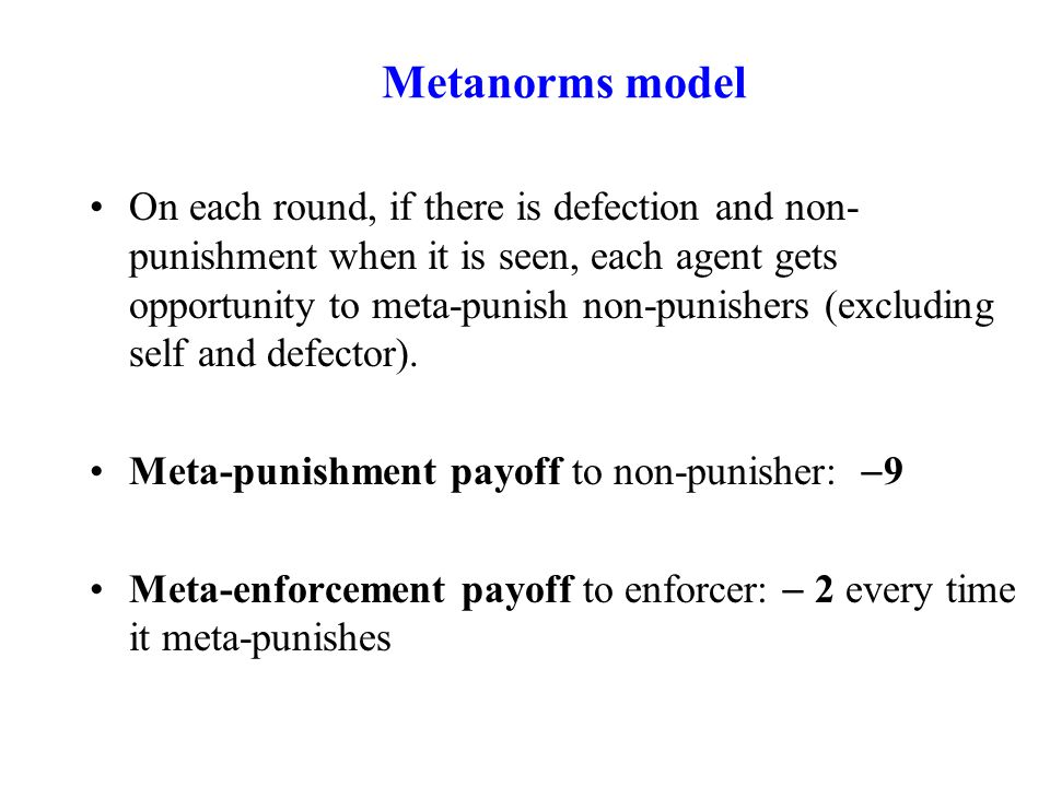 Metanorms model On each round, if there is defection and non- punishment when it is seen, each agent gets opportunity to meta-punish non-punishers (excluding self and defector).