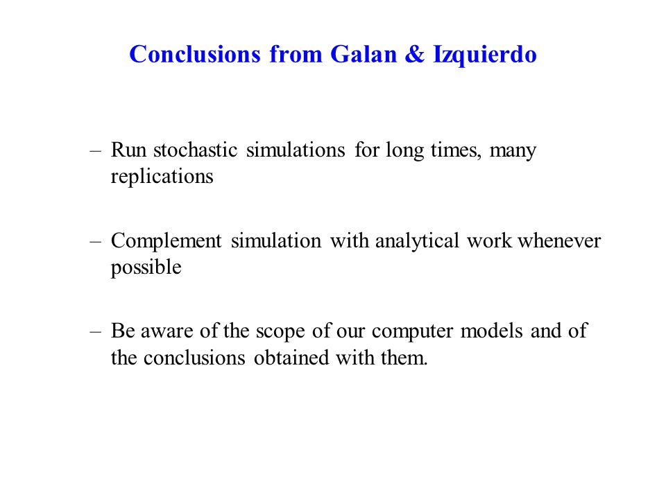 Conclusions from Galan & Izquierdo –Run stochastic simulations for long times, many replications –Complement simulation with analytical work whenever