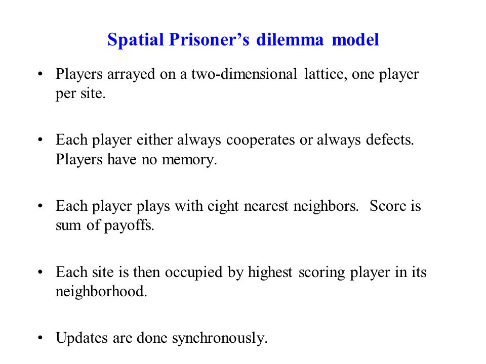 Spatial Prisoner's dilemma model Players arrayed on a two-dimensional lattice, one player per site. Each player either always cooperates or always def