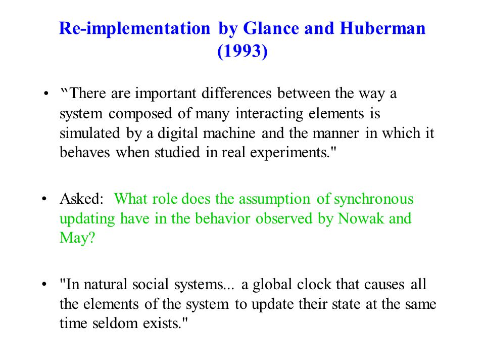 Re-implementation by Glance and Huberman (1993) There are important differences between the way a system composed of many interacting elements is simulated by a digital machine and the manner in which it behaves when studied in real experiments. Asked: What role does the assumption of synchronous updating have in the behavior observed by Nowak and May.