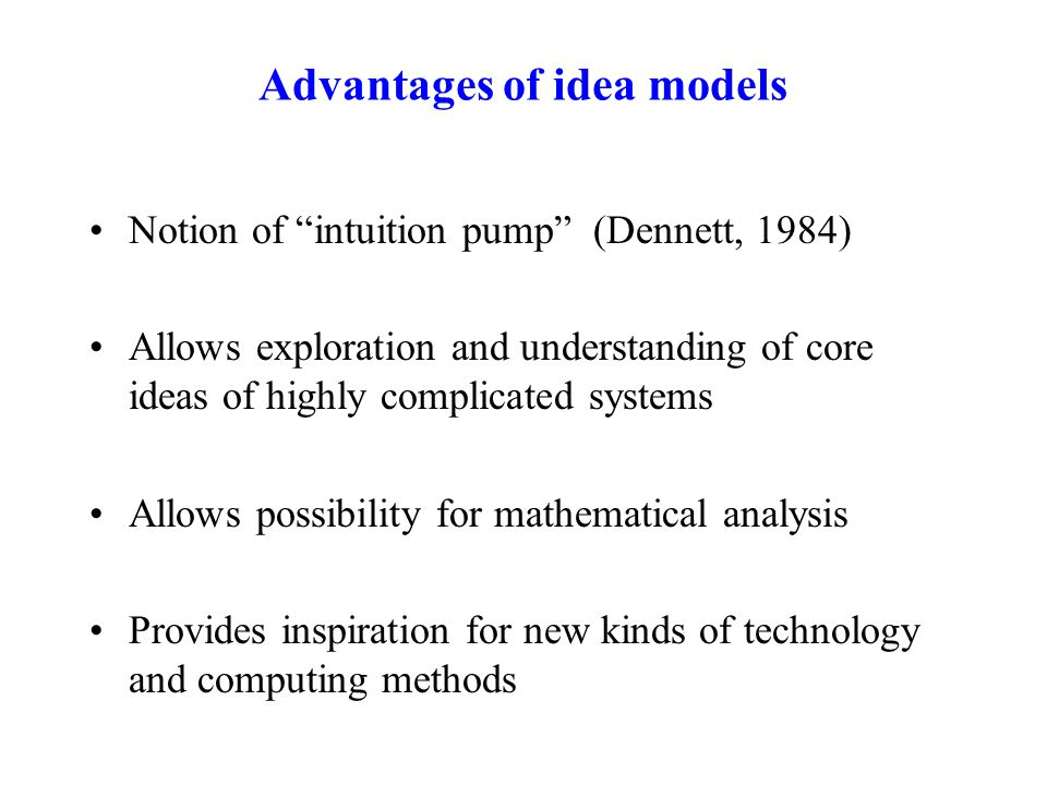 "Notion of ""intuition pump"" (Dennett, 1984) Allows exploration and understanding of core ideas of highly complicated systems Allows possibility for mat"