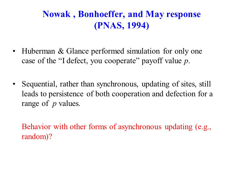 "Nowak, Bonhoeffer, and May response (PNAS, 1994) Huberman & Glance performed simulation for only one case of the ""I defect, you cooperate"" payoff valu"