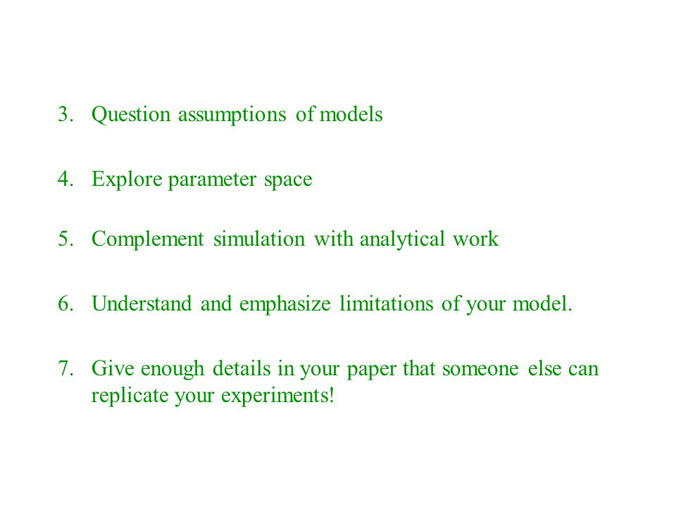 3.Question assumptions of models 4.Explore parameter space 5.Complement simulation with analytical work 6.Understand and emphasize limitations of your model.