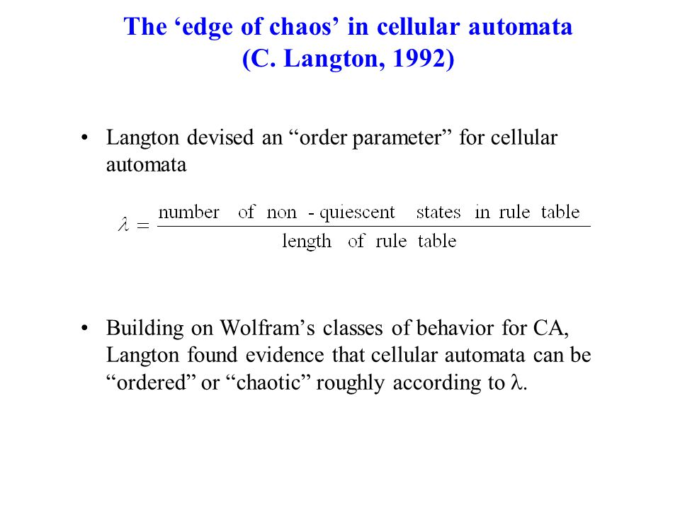 "The 'edge of chaos' in cellular automata (C. Langton, 1992) Langton devised an ""order parameter"" for cellular automata Building on Wolfram's classes o"