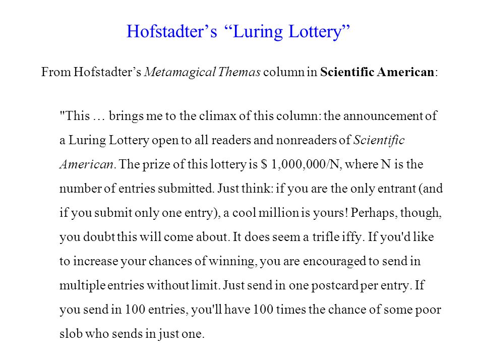 Hofstadter's Luring Lottery From Hofstadter's Metamagical Themas column in Scientific American: This … brings me to the climax of this column: the announcement of a Luring Lottery open to all readers and nonreaders of Scientific American.