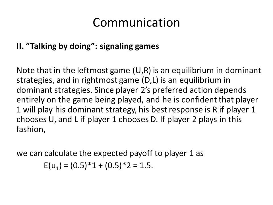 """Communication II. """"Talking by doing"""": signaling games Note that in the leftmost game (U,R) is an equilibrium in dominant strategies, and in rightmost"""