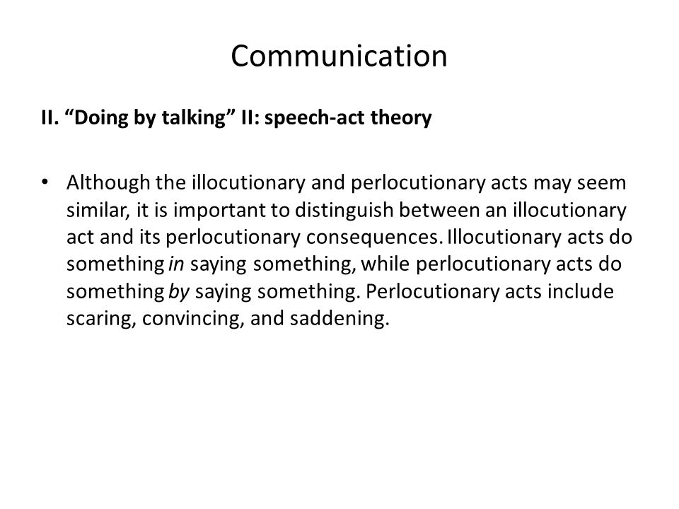 """Communication II. """"Doing by talking"""" II: speech-act theory Although the illocutionary and perlocutionary acts may seem similar, it is important to dis"""