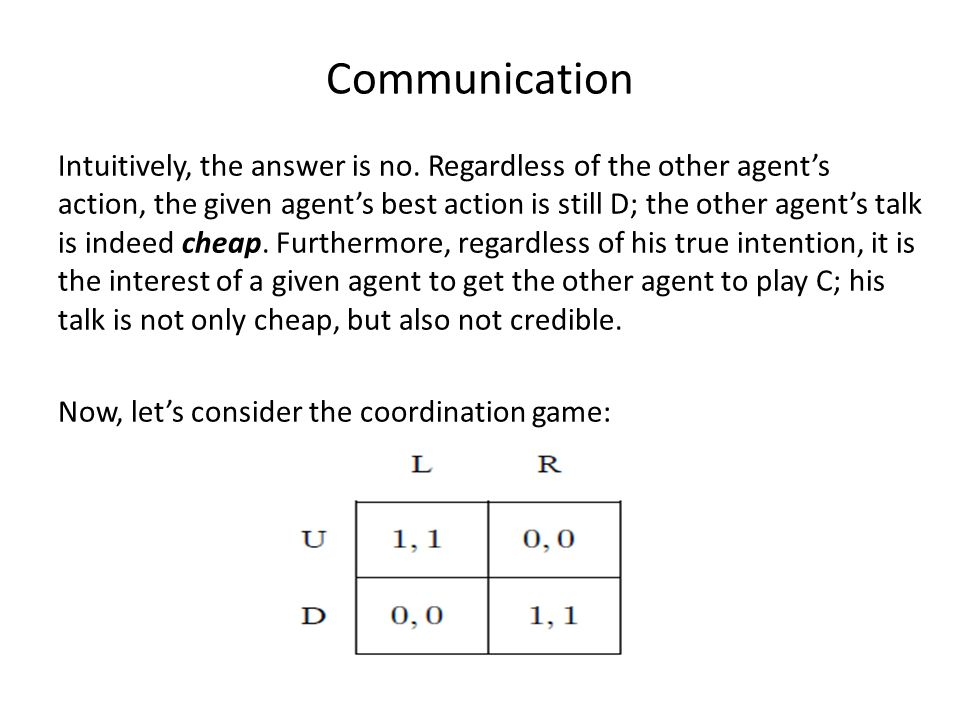 Communication Intuitively, the answer is no. Regardless of the other agent's action, the given agent's best action is still D; the other agent's talk
