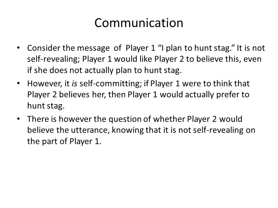 """Communication Consider the message of Player 1 """"I plan to hunt stag."""" It is not self-revealing; Player 1 would like Player 2 to believe this, even if"""