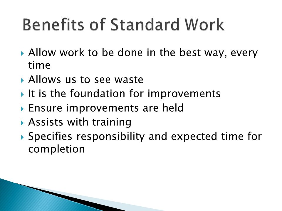  Allow work to be done in the best way, every time  Allows us to see waste  It is the foundation for improvements  Ensure improvements are held  Assists with training  Specifies responsibility and expected time for completion