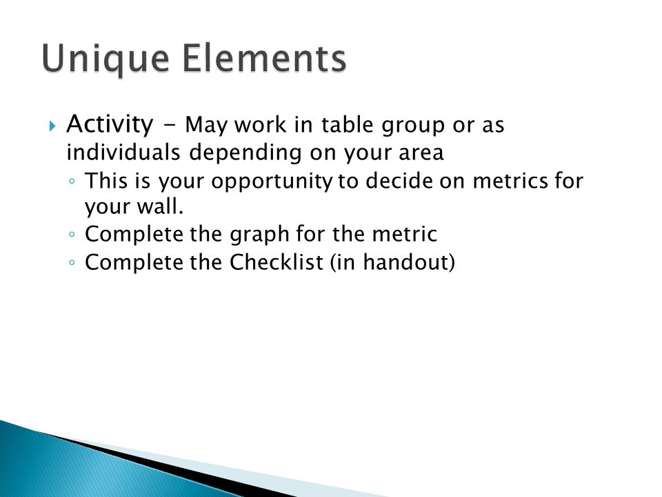  Activity - May work in table group or as individuals depending on your area ◦ This is your opportunity to decide on metrics for your wall.
