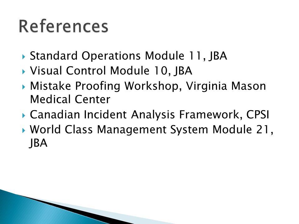  Standard Operations Module 11, JBA  Visual Control Module 10, JBA  Mistake Proofing Workshop, Virginia Mason Medical Center  Canadian Incident Analysis Framework, CPSI  World Class Management System Module 21, JBA