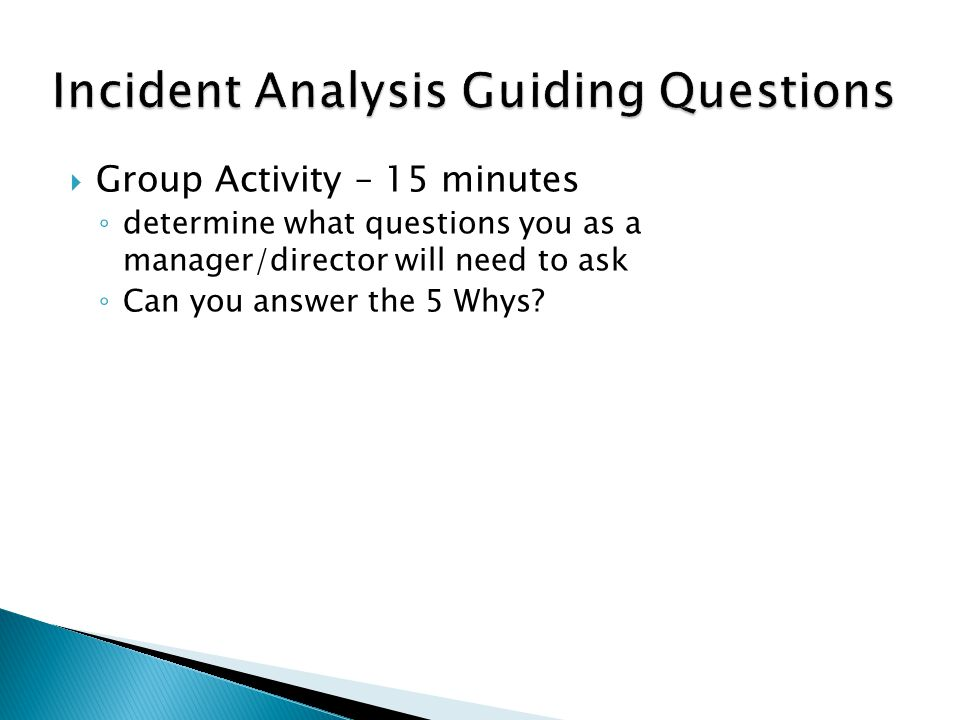  Group Activity – 15 minutes ◦ determine what questions you as a manager/director will need to ask ◦ Can you answer the 5 Whys?