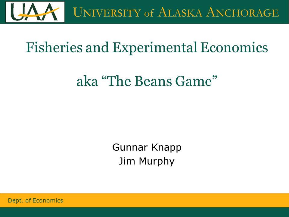 "Dept. of Economics U NIVERSITY of A LASKA A NCHORAGE Fisheries and Experimental Economics aka ""The Beans Game"" Gunnar Knapp Jim Murphy"