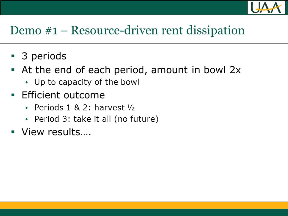 Demo #1 – Resource-driven rent dissipation  3 periods  At the end of each period, amount in bowl 2x Up to capacity of the bowl  Efficient outcome Periods 1 & 2: harvest ½ Period 3: take it all (no future)  View results….