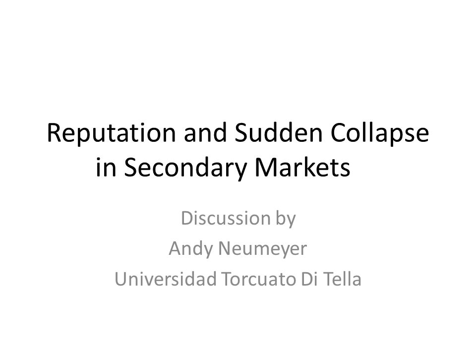 Reputation and Sudden Collapse in Secondary Markets Discussion by Andy Neumeyer Universidad Torcuato Di Tella