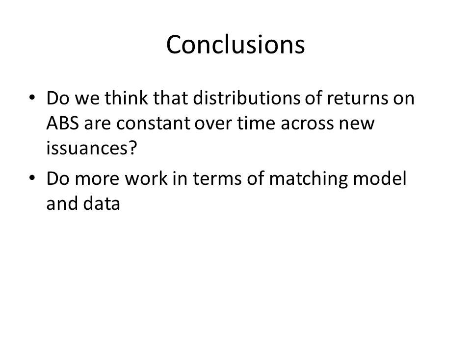 Conclusions Do we think that distributions of returns on ABS are constant over time across new issuances.