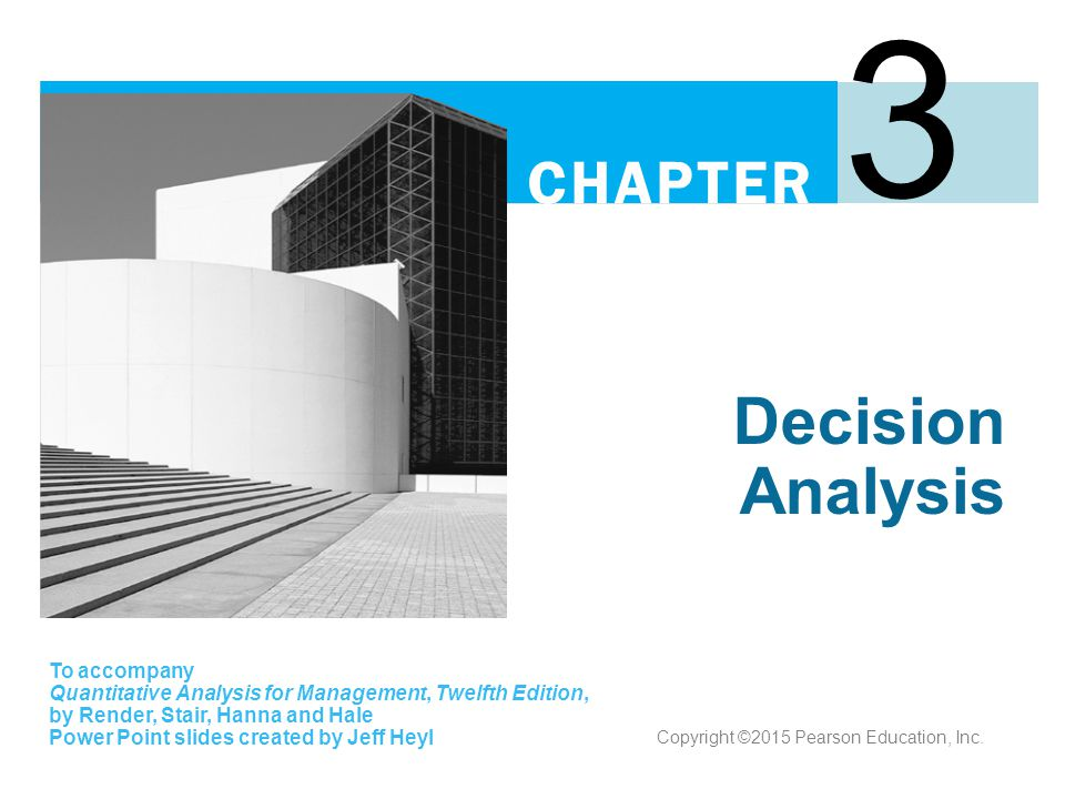 Decision Analysis 3 To accompany Quantitative Analysis for Management, Twelfth Edition, by Render, Stair, Hanna and Hale Power Point slides created by