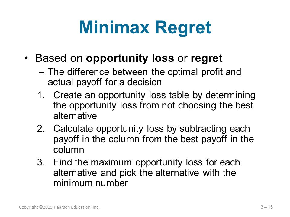 Minimax Regret Based on opportunity loss or regret –The difference between the optimal profit and actual payoff for a decision 1.Create an opportunity