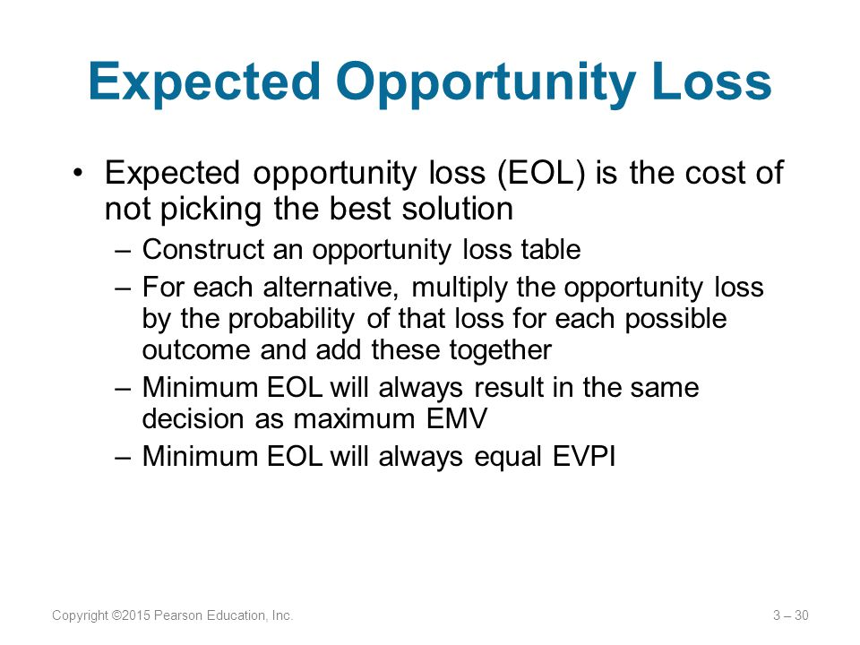 Expected Opportunity Loss Expected opportunity loss (EOL) is the cost of not picking the best solution –Construct an opportunity loss table –For each