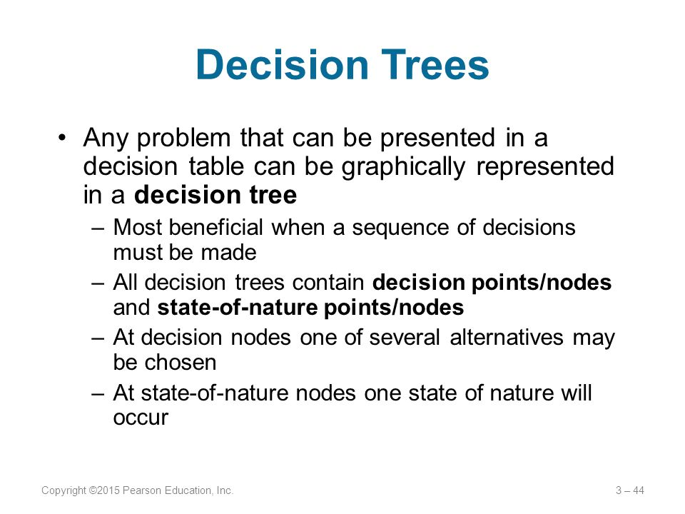 Decision Trees Any problem that can be presented in a decision table can be graphically represented in a decision tree –Most beneficial when a sequenc