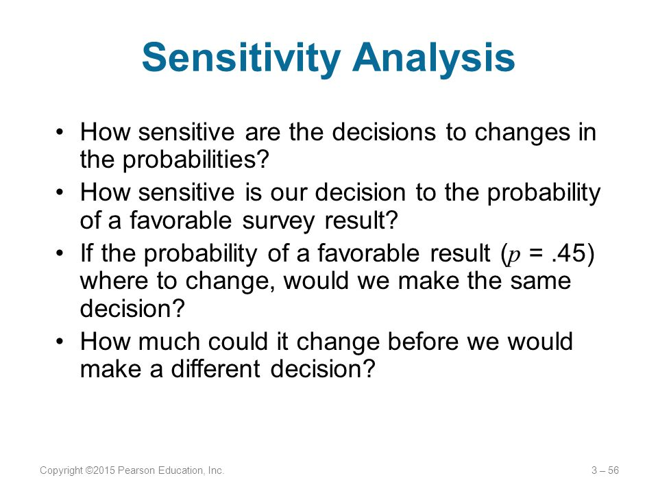 Sensitivity Analysis How sensitive are the decisions to changes in the probabilities? How sensitive is our decision to the probability of a favorable