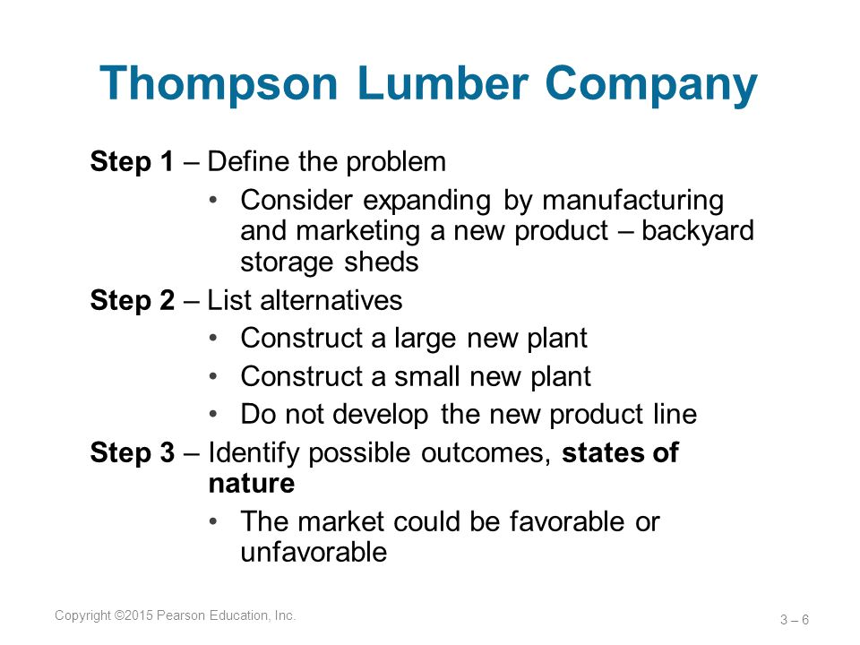 Thompson Lumber Company Step 1 – Define the problem Consider expanding by manufacturing and marketing a new product – backyard storage sheds Step 2 –