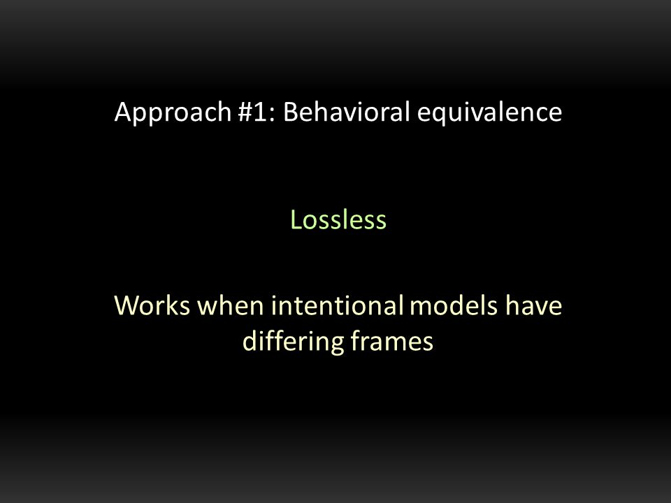 Lossless Works when intentional models have differing frames Approach #1: Behavioral equivalence