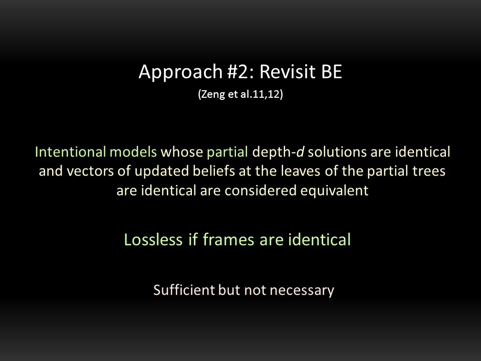 Intentional models whose partial depth-d solutions are identical and vectors of updated beliefs at the leaves of the partial trees are identical are considered equivalent Approach #2: Revisit BE (Zeng et al.11,12) Sufficient but not necessary Lossless if frames are identical