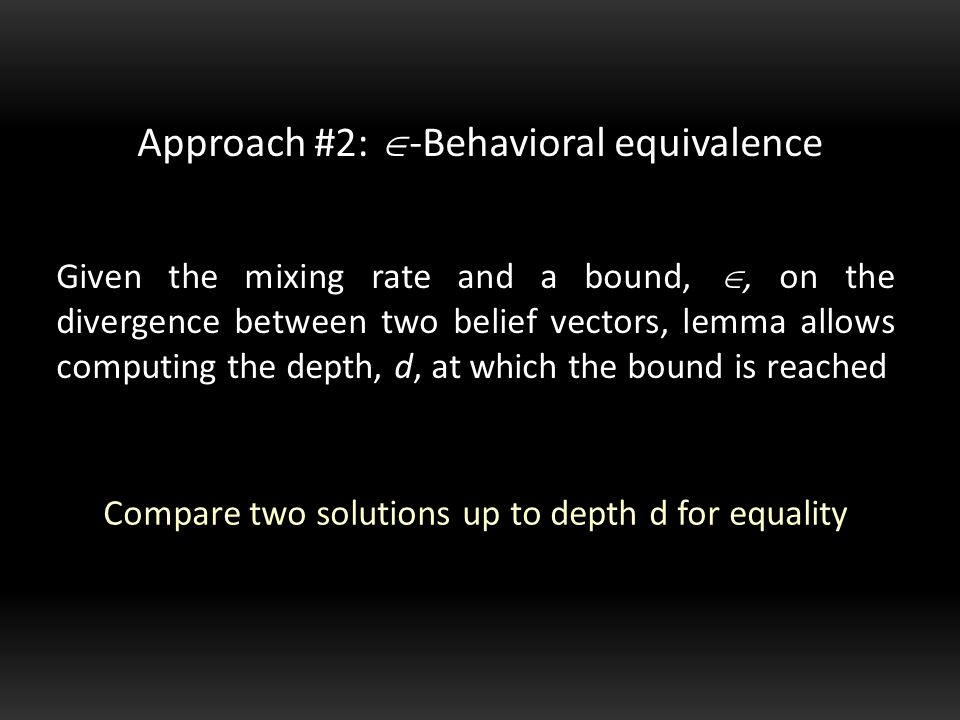 Given the mixing rate and a bound, , on the divergence between two belief vectors, lemma allows computing the depth, d, at which the bound is reached Approach #2:  -Behavioral equivalence Compare two solutions up to depth d for equality