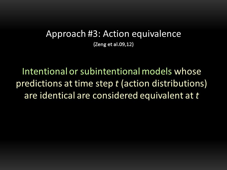 Intentional or subintentional models whose predictions at time step t (action distributions) are identical are considered equivalent at t Approach #3: Action equivalence (Zeng et al.09,12)
