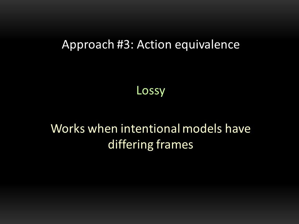 Lossy Works when intentional models have differing frames Approach #3: Action equivalence