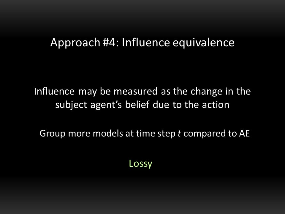 Influence may be measured as the change in the subject agent's belief due to the action Approach #4: Influence equivalence Group more models at time step t compared to AE Lossy
