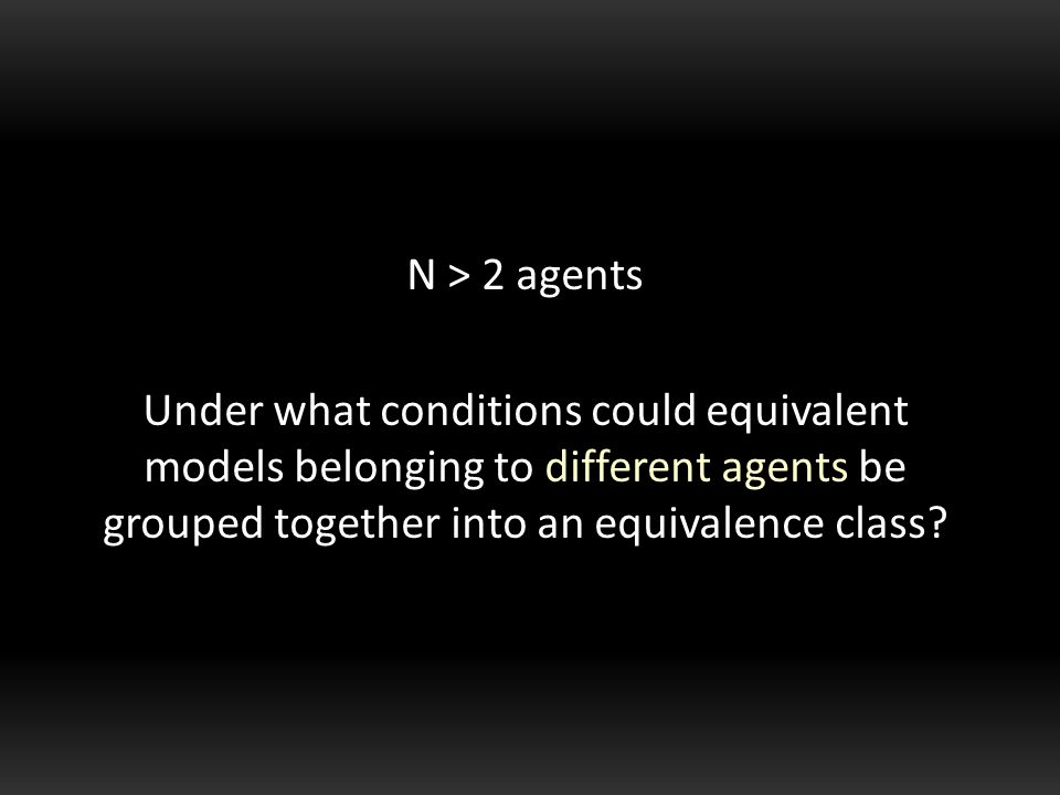 N > 2 agents Under what conditions could equivalent models belonging to different agents be grouped together into an equivalence class