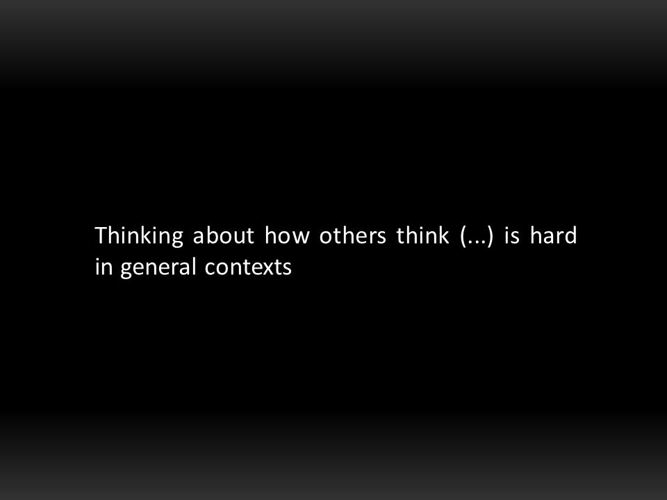 Thinking about how others think (...) is hard in general contexts