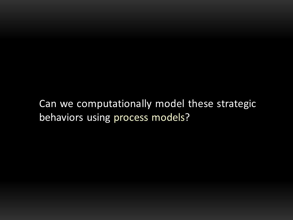 Can we computationally model these strategic behaviors using process models