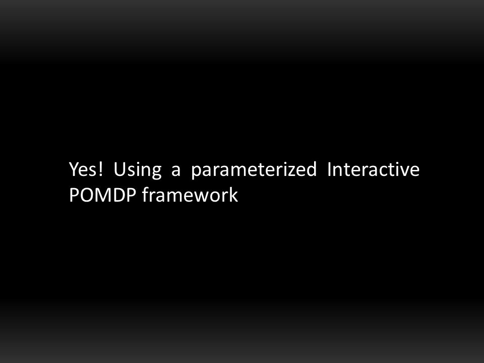 Yes! Using a parameterized Interactive POMDP framework