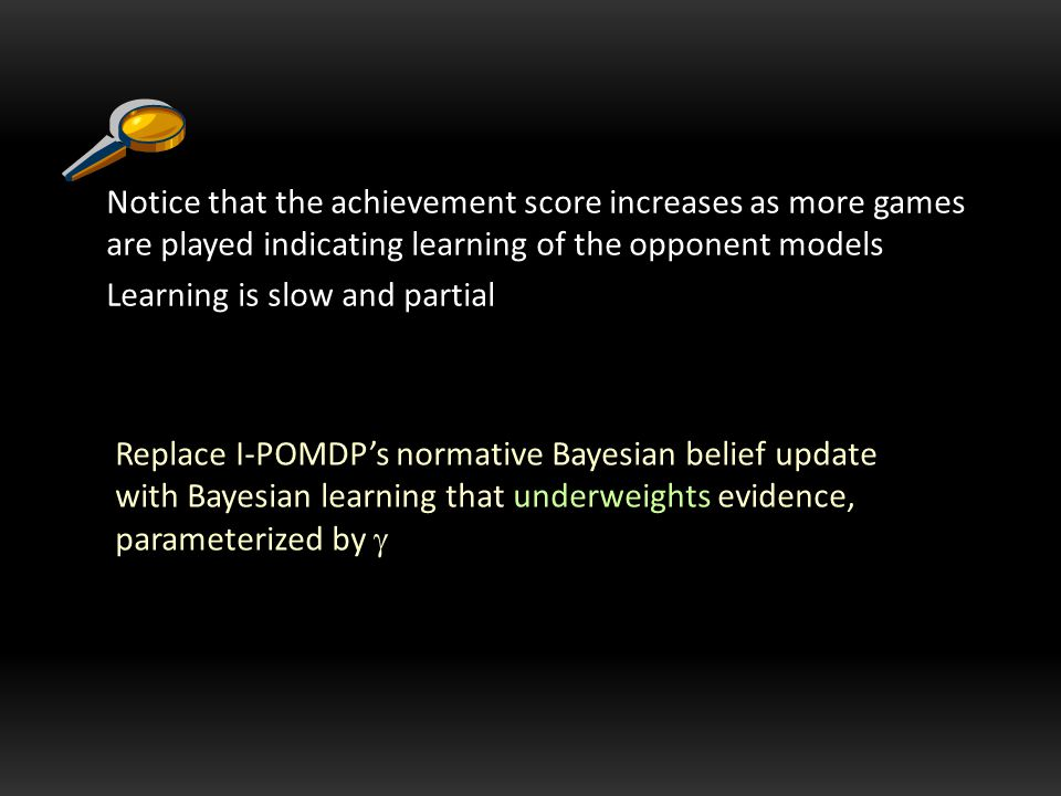 Replace I-POMDP's normative Bayesian belief update with Bayesian learning that underweights evidence, parameterized by  Notice that the achievement score increases as more games are played indicating learning of the opponent models Learning is slow and partial