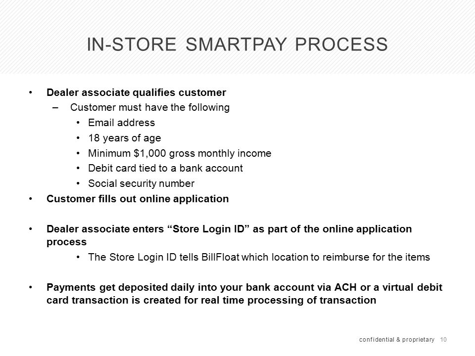 10 IN-STORE SMARTPAY PROCESS Dealer associate qualifies customer – Customer must have the following Email address 18 years of age Minimum $1,000 gross