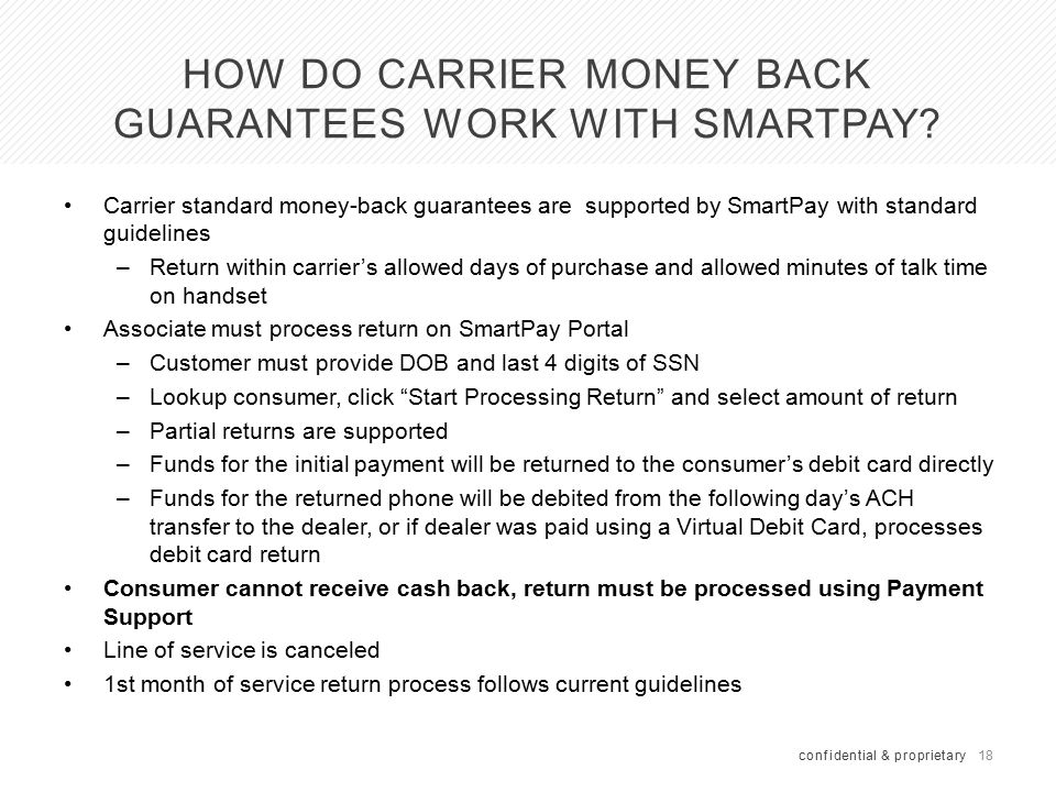 18 HOW DO CARRIER MONEY BACK GUARANTEES WORK WITH SMARTPAY? confidential & proprietary Carrier standard money-back guarantees are supported by SmartPa