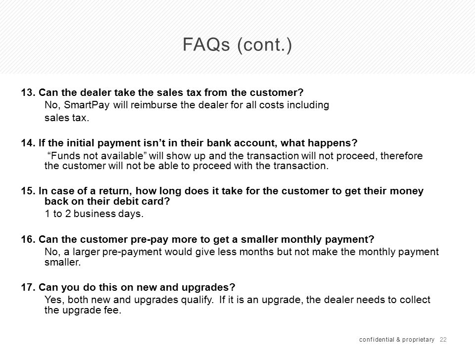 22 FAQs (cont.) confidential & proprietary 13. Can the dealer take the sales tax from the customer? No, SmartPay will reimburse the dealer for all cos