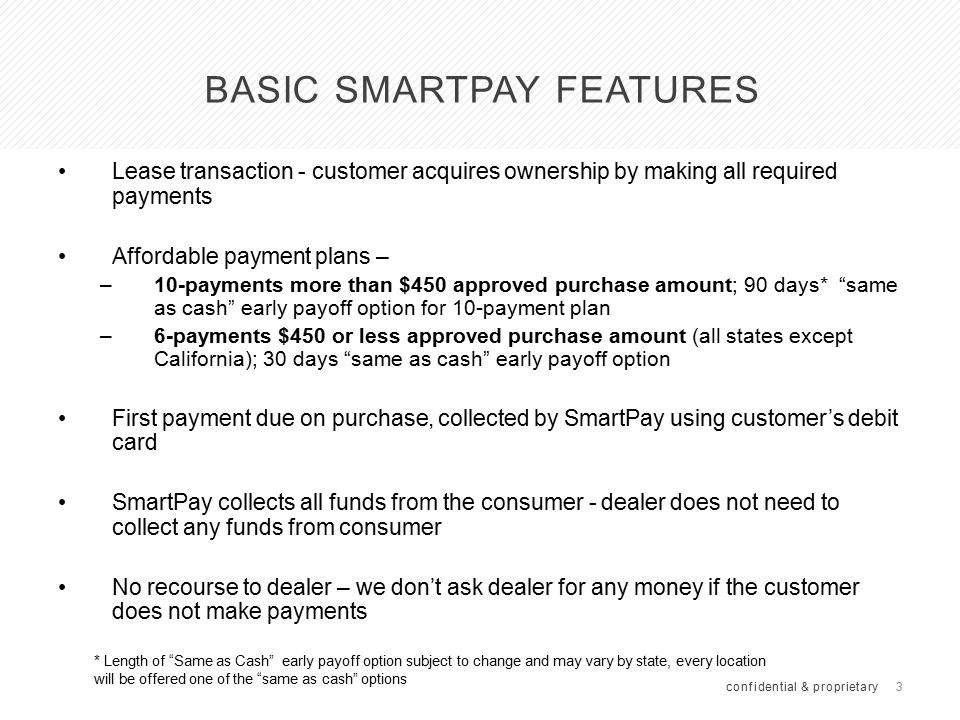 3 BASIC SMARTPAY FEATURES Lease transaction - customer acquires ownership by making all required payments Affordable payment plans – –10-payments more than $450 approved purchase amount; 90 days* same as cash early payoff option for 10-payment plan –6-payments $450 or less approved purchase amount (all states except California); 30 days same as cash early payoff option First payment due on purchase, collected by SmartPay using customer's debit card SmartPay collects all funds from the consumer - dealer does not need to collect any funds from consumer No recourse to dealer – we don't ask dealer for any money if the customer does not make payments confidential & proprietary * Length of Same as Cash early payoff option subject to change and may vary by state, every location will be offered one of the same as cash options