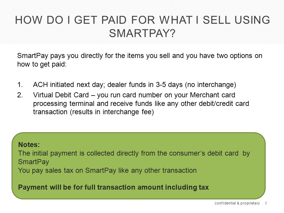 6 HOW DO I GET PAID FOR WHAT I SELL USING SMARTPAY? SmartPay pays you directly for the items you sell and you have two options on how to get paid: 1.A