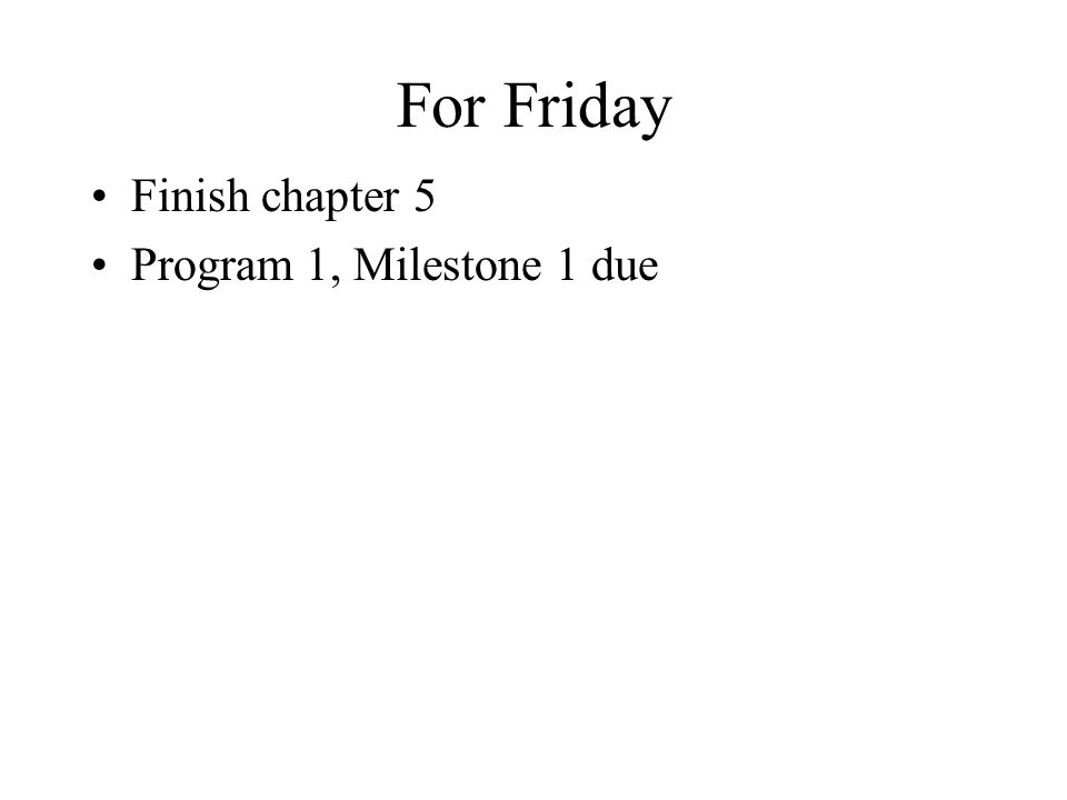For Friday Finish chapter 5 Program 1, Milestone 1 due