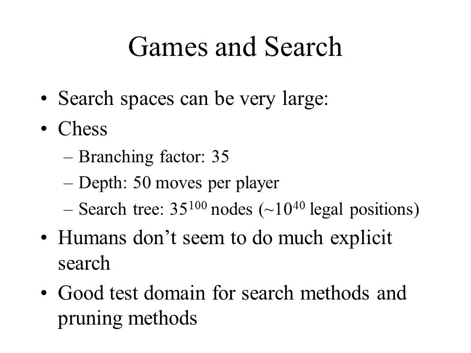 Games and Search Search spaces can be very large: Chess –Branching factor: 35 –Depth: 50 moves per player –Search tree: 35 100 nodes (~10 40 legal positions) Humans don't seem to do much explicit search Good test domain for search methods and pruning methods