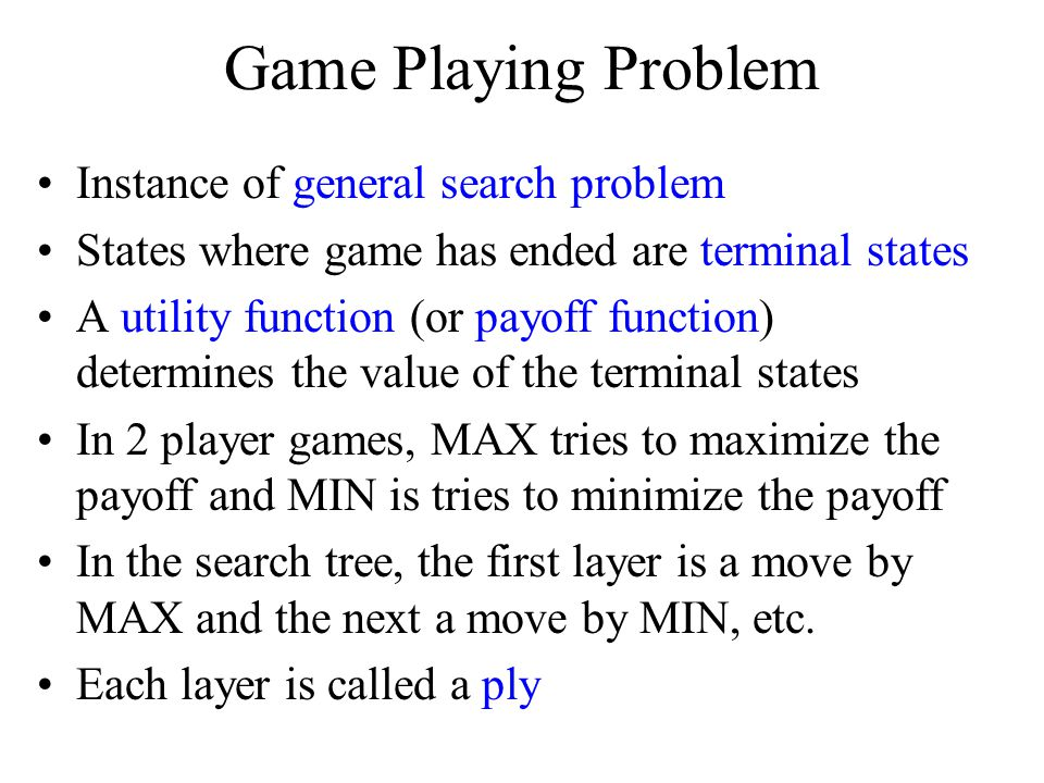 Game Playing Problem Instance of general search problem States where game has ended are terminal states A utility function (or payoff function) determines the value of the terminal states In 2 player games, MAX tries to maximize the payoff and MIN is tries to minimize the payoff In the search tree, the first layer is a move by MAX and the next a move by MIN, etc.